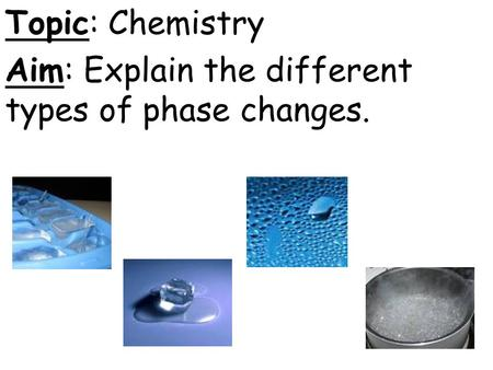 Topic: Chemistry Aim: Explain the different types of phase changes.