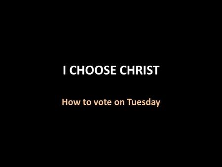 I CHOOSE CHRIST How to vote on Tuesday. I Choose Christ God has chosen Christ 1 Peter 2:4-9 God has chosen those in Christ 1 Peter 2:9 Ephesians 1:4-5.