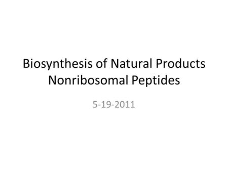 Biosynthesis of Natural Products Nonribosomal Peptides 5-19-2011.