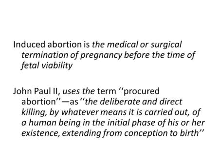 Induced abortion is the medical or surgical termination of pregnancy before the time of fetal viability John Paul II, uses the term ''procured abortion''—as.