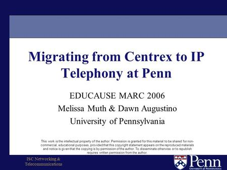 ISC Networking & Telecommunications Migrating from Centrex to IP Telephony at Penn EDUCAUSE MARC 2006 Melissa Muth & Dawn Augustino University of Pennsylvania.