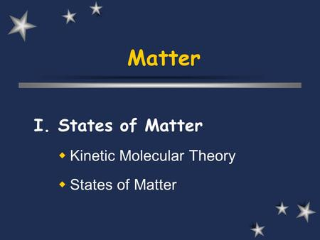 Matter I. States of Matter  Kinetic Molecular Theory  States of Matter.