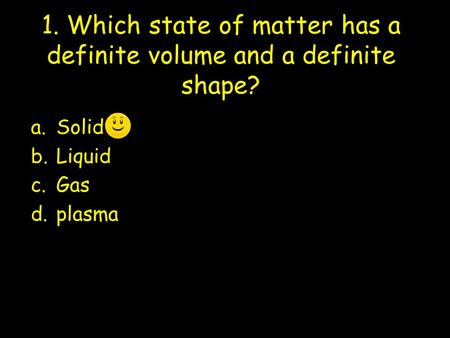 1. Which state of matter has a definite volume and a definite shape? a.Solid b.Liquid c.Gas d.plasma.