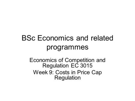 BSc Economics and related programmes Economics of Competition and Regulation EC 3015 Week 9: Costs in Price Cap Regulation.