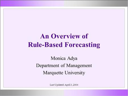 An Overview of Rule-Based Forecasting Monica Adya Department of Management Marquette University Last Updated: April 3, 2004.