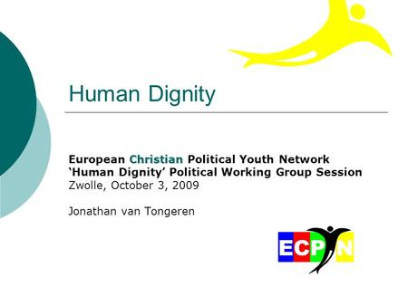 Human Dignity Christian European Christian Political Youth Network 'Human Dignity' Political Working Group Session Zwolle, October 3, 2009 Jonathan van.