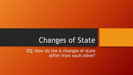 Changes of State EQ: How do the 6 changes of state differ from each other?