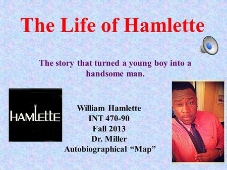 "The Life of Hamlette William Hamlette INT 470-90 Fall 2013 Dr. Miller Autobiographical ""Map"" The story that turned a young boy into a handsome man."