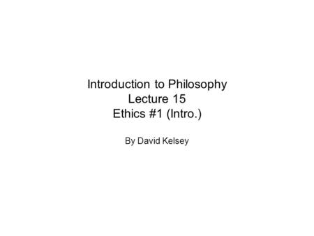 Introduction to Philosophy Lecture 15 Ethics #1 (Intro.) By David Kelsey.