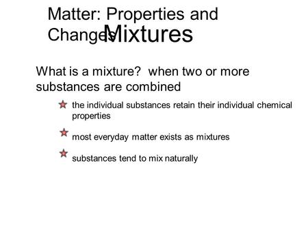 Matter: Properties and Changes Mixtures What is a mixture? when two or more substances are combined the individual substances retain their individual chemical.