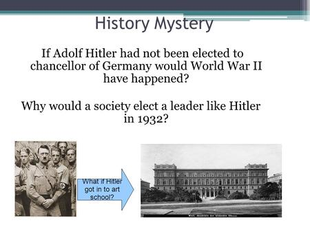 History Mystery If Adolf Hitler had not been elected to chancellor of Germany would World War II have happened? Why would a society elect a leader like.