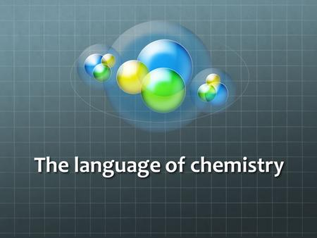 The language of chemistry. Introduction Chemists (scientists studying chemistry) will use certain terms or symbols to describe or represent certain terms.