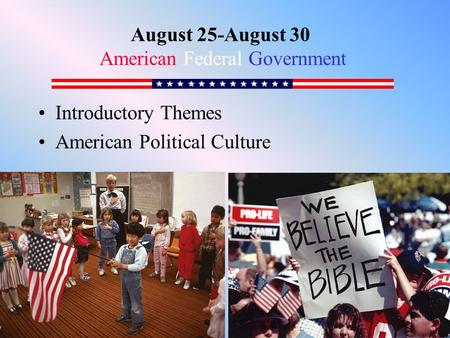 Introductory Themes American Political Culture August 25-August 30 American Federal Government.