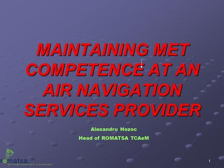 1 MAINTAINING MET COMPETENCE AT AN AIR NAVIGATION SERVICES PROVIDER Alexandru Hozoc Head of ROMATSA TCAeM.