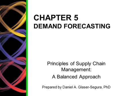 CHAPTER 5 DEMAND FORECASTING Principles of Supply Chain Management: A Balanced Approach Prepared by Daniel A. Glaser-Segura, PhD.