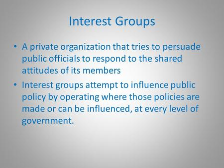 Interest Groups A private organization that tries to persuade public officials to respond to the shared attitudes of its members Interest groups attempt.