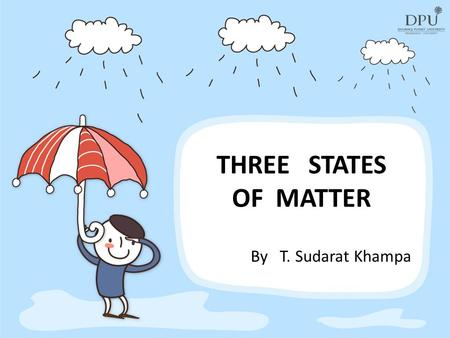 THREE STATES OF MATTER By T. Sudarat Khampa. What is matter? Matter is anything that has mass and takes up space.