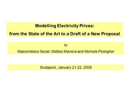 Modelling Electricity Prices: from the State of the Art to a Draft of a New Proposal by Massimiliano Serati, Matteo Manera and Michele Plotegher Budapest,