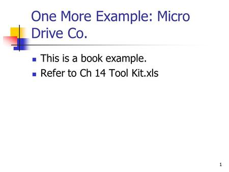 One More Example: Micro Drive Co. This is a book example. Refer to Ch 14 Tool Kit.xls 1.