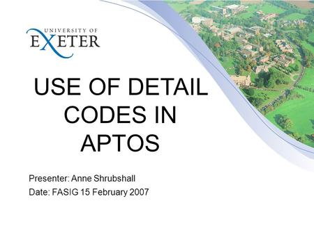 USE OF DETAIL CODES IN APTOS Presenter: Anne Shrubshall Date: FASIG 15 February 2007.