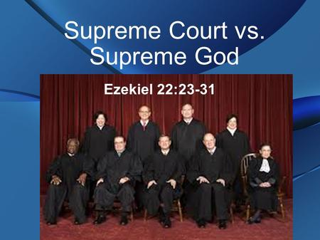 Supreme Court vs. Supreme God Ezekiel 22:23-31. History of Bad Decisions Dred Scott – African Americans can not be citizens or vote Roe v. Wade – legalized.