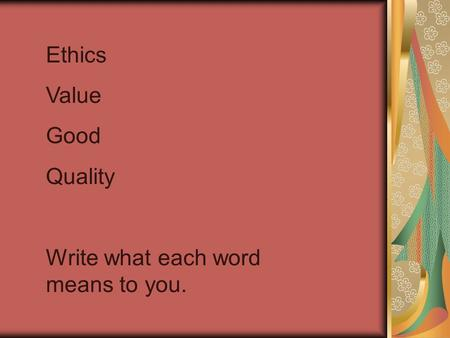 Ethics Value Good Quality Write what each word means to you.