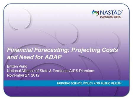 Financial Forecasting: Projecting Costs and Need for ADAP Britten Pund National Alliance of State & Territorial AIDS Directors November 27, 2012.