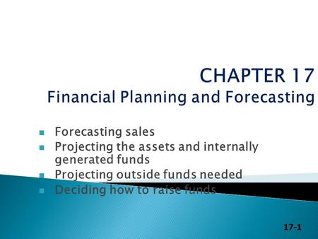 17-1 Forecasting sales Projecting the assets and internally generated funds Projecting outside funds needed Deciding how to raise funds.