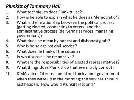 "Plunkitt of Tammany Hall 1.What techniques does Plunkitt use? 2.How is he able to explain what he does as ""democratic""? 3.What is the relationship between."