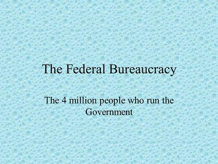The Federal Bureaucracy The 4 million people who run the Government.