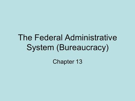 The Federal Administrative System (Bureaucracy) Chapter 13.