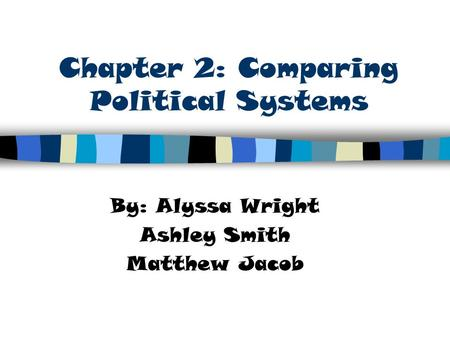 Chapter 2: Comparing Political Systems By: Alyssa Wright Ashley Smith Matthew Jacob.