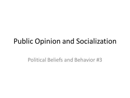 Public Opinion and Socialization Political Beliefs and Behavior #3.