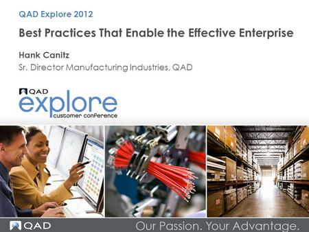 Best Practices That Enable the Effective Enterprise Hank Canitz Sr. Director Manufacturing Industries, QAD QAD Explore 2012.