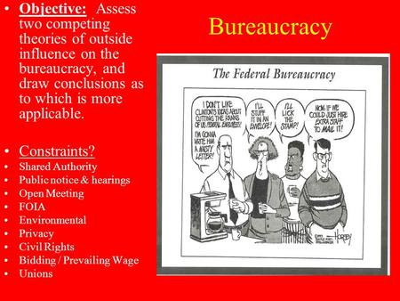 Bureaucracy Objective: Assess two competing theories of outside influence on the bureaucracy, and draw conclusions as to which is more applicable. Constraints?