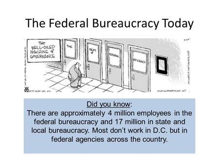 The Federal Bureaucracy Today Did you know: There are approximately 4 million employees in the federal bureaucracy and 17 million in state and local bureaucracy.