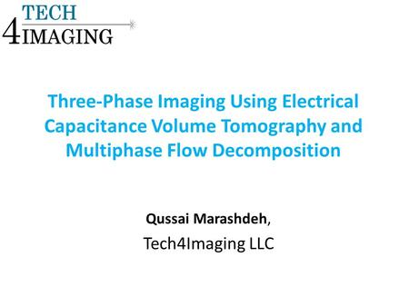 Three-Phase Imaging Using Electrical Capacitance Volume Tomography and Multiphase Flow Decomposition Qussai Marashdeh, Tech4Imaging LLC.