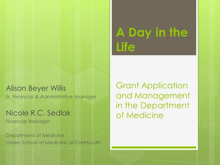 A Day in the Life Grant Application and Management in the Department of Medicine Alison Beyer Willis Sr. Financial & Administrative Manager Nicole R.C.