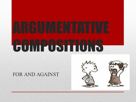 ARGUMENTATIVE COMPOSITIONS FOR AND AGAINST. Paragraph plan Par. 1 – state topic Firstly, To begin with…, Let me… Par. 2 – main body – arguments FOR (+justification)