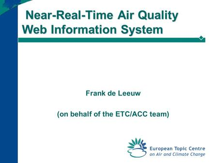 Near-Real-Time Air Quality Web Information System Near-Real-Time Air Quality Web Information System Frank de Leeuw (on behalf of the ETC/ACC team)