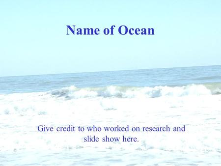 Name of Ocean Give credit to who worked on research and slide show here.