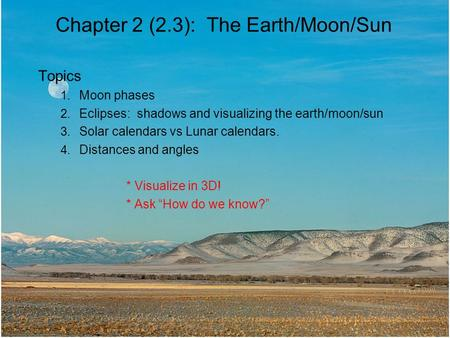 Chapter 2 (2.3): The Earth/Moon/Sun Topics 1. Moon phases 2. Eclipses: shadows and visualizing the earth/moon/sun 3. Solar calendars vs Lunar calendars.
