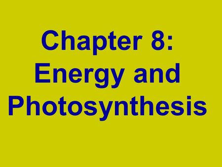 Chapter 8: Energy and Photosynthesis. Energy and Photosynthesis Energy is necessary for all life –Plants and green organisms: Trap light energy in the.