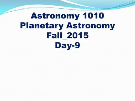 Astronomy 1010 Planetary Astronomy Fall_2015 Day-9.