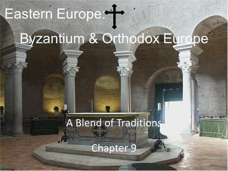 Eastern Europe: A Blend of Traditions Chapter 9 Byzantium & Orthodox Europe.