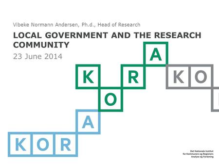 LOCAL GOVERNMENT AND THE RESEARCH COMMUNITY 23 June 2014 Vibeke Normann Andersen, Ph.d., Head of Research.