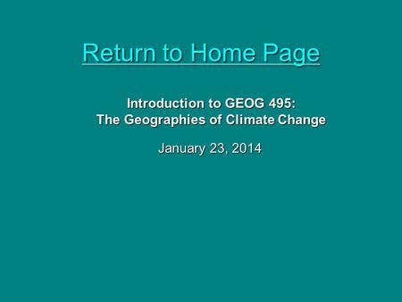 Return to Home Page Return to Home Page January 23, 2014 Introduction to GEOG 495: The Geographies of Climate Change.