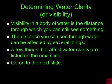 Determining Water Clarity (or visibility) Visibility in a body of water is the distance through which you can still see something. The distance you can.