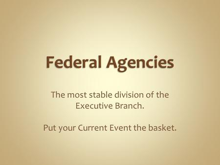 The most stable division of the Executive Branch. Put your Current Event the basket.