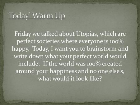 Friday we talked about Utopias, which are perfect societies where everyone is 100% happy. Today, I want you to brainstorm and write down what your perfect.